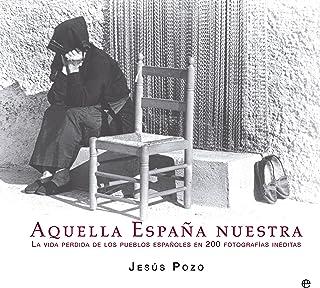Aquella España Nuestra. Memoria Fotográfica De La Vida Cotidiana En El Campo Español Libro Ilustrado: Amazon.es: Pozo Gómez, Jesús: Libros