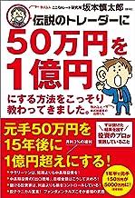 表紙: 伝説のトレーダーに50万円を1億円にする方法をこっそり教わってきました。 | 坂本 慎太郎