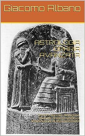 ASTROLOGIA ORARIA AVANZATA: Tecniche avanzate, divinazione, domande di natura metafisica, interpretazione di segni premonitori