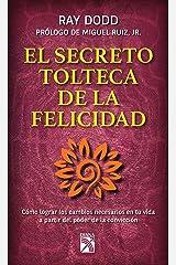 El secreto tolteca de la felicidad: Cómo lograr los cambios necesarios en tu vida a partir del poder de la convicción (Vivir mejor) (Spanish Edition) Kindle Edition