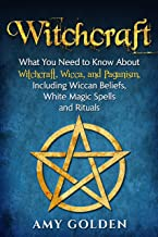 Witchcraft: What You Need to Know About Witchcraft, Wicca, and Paganism, Including Wiccan Beliefs, White Magic Spells, and...