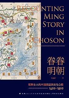 眷眷明朝——朝鮮士人的中國論述與文化心態(1600-1800) (Traditional Chinese Edition)