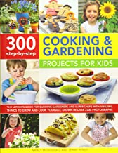 300 Step-by-Step Cooking & Gardening Projects for Kids: The Ultimate Book For Budding Gardeners And Super Chefs, With Amazing Things To Grow And Cook Yourself, Shown In Over 2300 Photographs