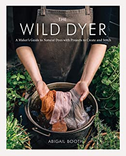 Wild Dyer: A Maker's Guide to Natural Dyes with Projects to Create and Stitch (Learn How to Forage for Plants, Prepare Tex...