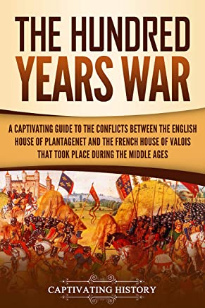 The Hundred Years' War: A Captivating Guide to the Conflicts Between the English House of Plantagenet and the French House of Valois That Took Place During the Middle Ages