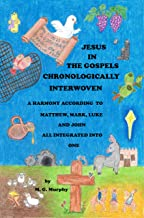 Jesus in the Gospels Chronologically Interwoven: A Harmony According to Matthew, Mark, Luke, and John All Integrated Into One