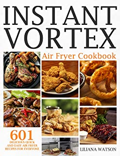 Instant Vortex Air Fryer Cookbook: 601 Delicious Quick And Easy Air Fryer Recipes For Everyone
