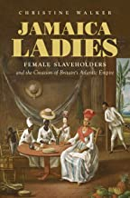 Jamaica Ladies: Female Slaveholders and the Creation of Britain's Atlantic Empire (Published by the Omohundro Institute of Early American History and ... and the University of North Carolina Press)