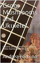Grog, Mushrooms and Ukulele!: Ukulele arrangements of famous Video Games soundtracks