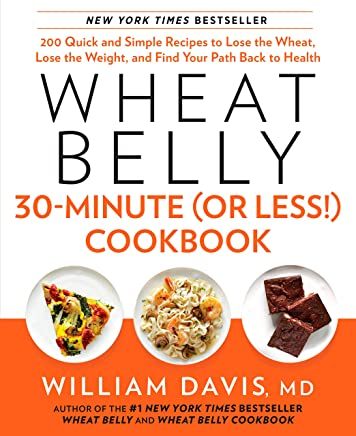 Wheat Belly 30-Minute (Or Less!) Cookbook: 200 Quick and Simple Recipes to Lose the Wheat, Lose the Weight, and Find Your Path Back to Health
