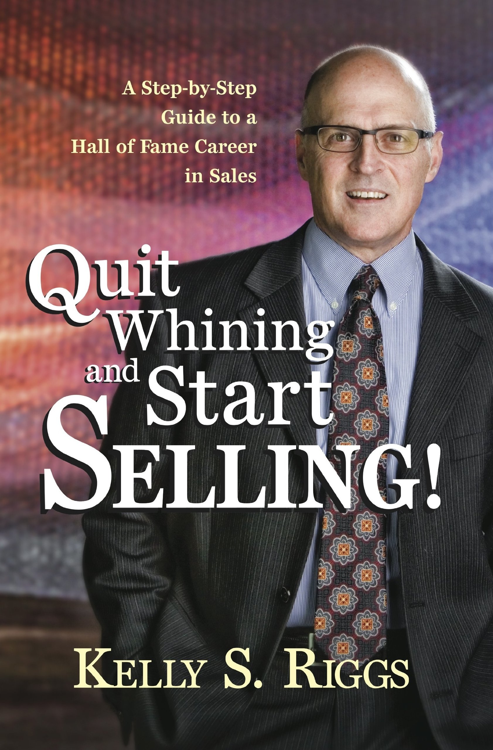 Quit Whining and Start Selling! - A Step-by-Step Guide to a Hall of Fame Career in Sales