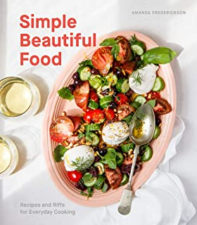 Simple Beautiful Food: Recipes and Riffs for Everyday Cooking [A Cookbook]