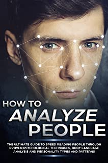 How to Analyze People: The Ultimate Guide to Speed Reading People Through Proven Psychological Techniques, Body Language Analysis and Personality Types and Patterns