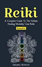 Reiki: Reiki For Beginners, A Complete Guide To The Holistic Healing Modality Usui Reiki Level 1, Reiki Manual,