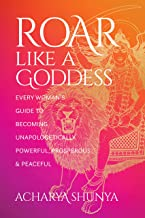 Roar Like a Goddess: Every Woman's Guide to Becoming Unapologetically Powerful, Prosperous, and Peaceful