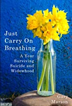 Just Carry On Breathing: A Year Surviving Suicide and Widowhood