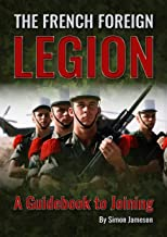 The French Foreign Legion: A Guidebook to Joining (English Edition)