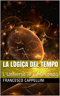 La Logica del Tempo: L'Universo in un secondo (Italian Edition)