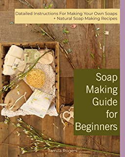Soap Making Guide for Beginners: Detailed Instructions for Making Your Own Soaps + Natural Soap Making Recipes