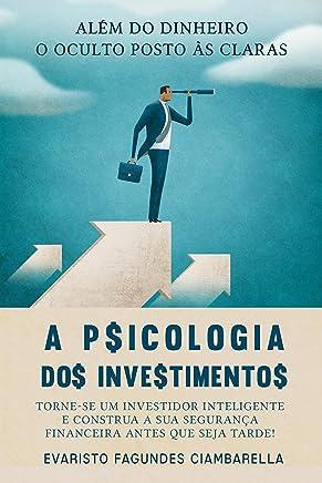 A Psicologia Dos Investimentos: Torne-se um investidor inteligente e construa a sua segurança financeira antes que seja tarde ! Além do Dinheiro.  O Oculto posto às claras