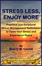 Stress Less, Enjoy More: Practical and Scriptural Stress Management Techniques to Tame Your Stress and Experience Peace (P...