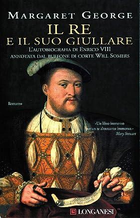 Il re e il suo giullare: Lautobiografia di Enrico VIII annotata dal buffone di corte Will Somers