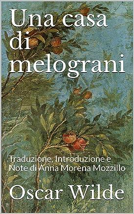 Una casa di melograni: Traduzione, Introduzione e Note di Anna Morena Mozzillo