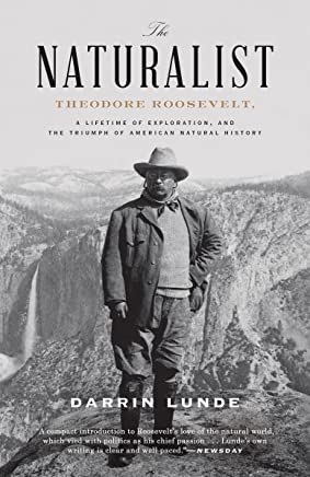 The Naturalist: Theodore Roosevelt, A Lifetime of Exploration, and the Triumph of American Natural History