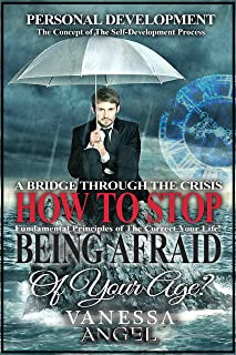 How to Stop Being Afraid of Your Age? A Bridge Through the Crisis: The Ultimate Guide (Personal Development Book): How to Be Happy, Feeling Good, Self Esteem, Positive Thinking, Mental Health