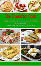 The Breakfast Book: A Healthy Cookbook with Amazing Whole-Food Breakfast Recipes for Better Health and Easy Weight Loss: H...