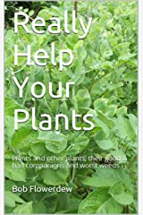Really Help Your Plants: Plants and other plants, their good & bad companions and worst weeds (Plant companions and co-lives Book 1) Kindle Edition