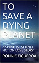 TO SAVE A DYING PLANET: A SPIRITUAL SCIENCE FICTION LOVE STORY