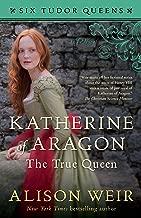 Katherine of Aragon, The True Queen: A Novel (Six Tudor Queens Book 1)