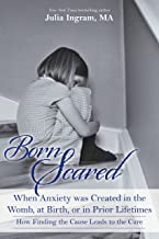 Born Scared: When Anxiety was Created in the Womb, at Birth, or in Prior Lifetimes: How Finding the Cause Leads to the Cure
