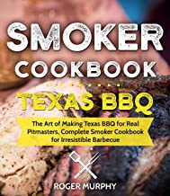 Smoker Cookbook: Texas BBQ: The Art of Making Texas BBQ for Real Pitmasters, Complete Smoker Cookbook for Irresistible Barbecue