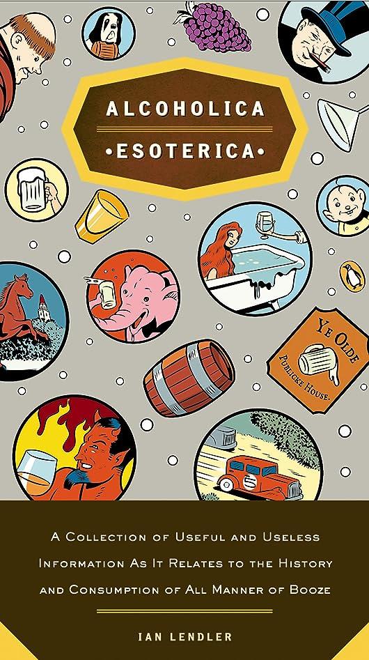 練習最愛の死の顎Alcoholica Esoterica: A Collection of Useful and Useless Information As It Relates to the History andC onsumption of All Manner of Booze (English Edition)