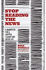 Stop Reading the News: A Manifesto for a Happier, Calmer and Wiser Life (English Edition) eBook Kindle