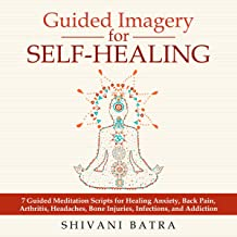 Guided Imagery for Self-Healing: 7 Guided Meditation Scripts for Healing Anxiety, Back Pain, Arthritis, Headaches, Bone Injuries, Infections and Addiction
