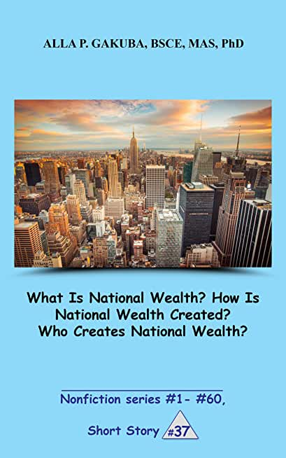 What Is National Wealth? How Is National Wealth Created? Who Creates National Wealth?  SHORT STORY #37: This is a motivational short story in the series ... series  #1 - #60) (English Edition)