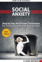 Social Anxiety: How to Be Yourself - Step by Step And Proven Techniques For Overcoming Anxiety And Shyness. Build Your Social Confidence