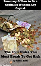 Summary Of How to Be a Capitalist Without Any Capital: The Four Rules You Must Break To Get Rich by Nathan Latka
