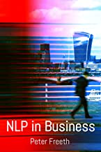 NLP in Business: A practical companion guide for applying NLP easily, powerfully and elegantly in your professional environment