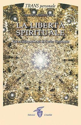 La libertà spirituale: Vita e insegnamenti di Carlos Castaneda