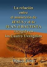La relación entre el Ministerio de JESÚS y el de JUAN EL BAUTISTA recogida en los Cuatro Evangelios (Spanish Edition)