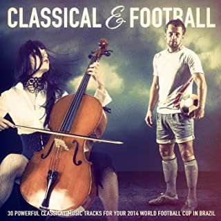Classical Music & Football: 30 Powerful Classical Music Tracks for Your 2014 World Football Cup in Brazil