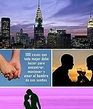 100 cosas que toda mujer debe hacer para encontrar, mantener y amar al hombre de sus sueños (Spanish Edition)