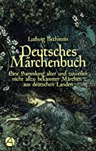 Deutsches Märchenbuch: Eine Sammlung alter und zuweilen nicht allzu bekannter Märchen aus deutschen Landen (Bechsteins Mär...