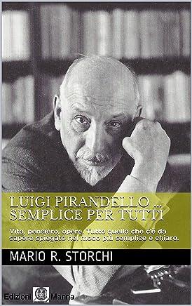 Luigi PIRANDELLO … semplice per tutti: Vita, pensiero, opere. Tutto quello che cè da sapere spiegato nel modo più semplice e chiaro.