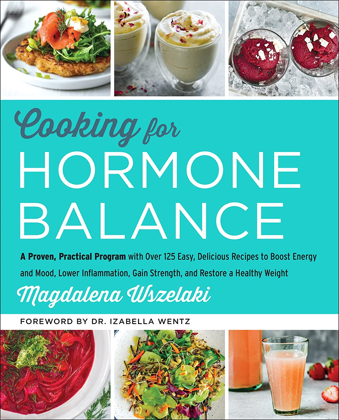 Cooking for Hormone Balance: A Proven, Practical Program with Over 125 Easy, Delicious Recipes to Boost Energy and Mood, Lower Inflammation, Gain Strength, ... Restore a Healthy Weight (English Edition)