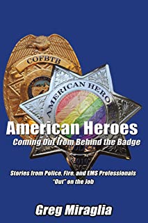 """American Heroes Coming out from Behind the Badge: Stories from Police, Fire, and Ems Professionals """"Out"""" on the Job"""